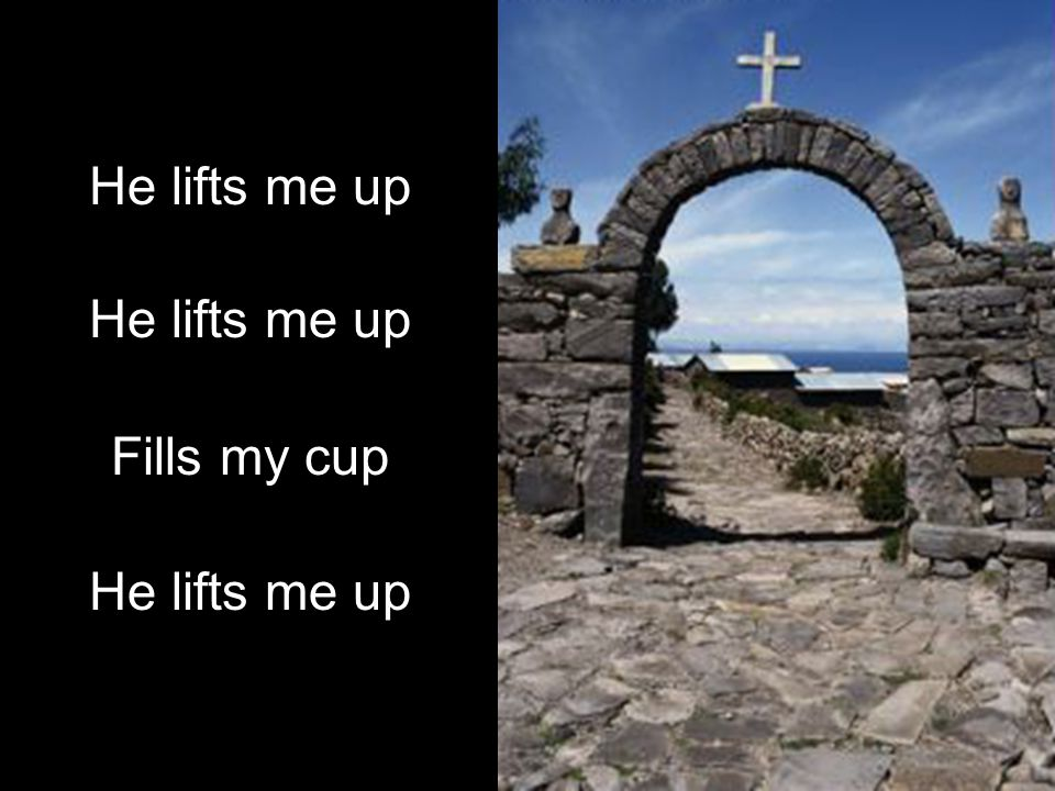 He lifts me up Fills my cup He lifts me up