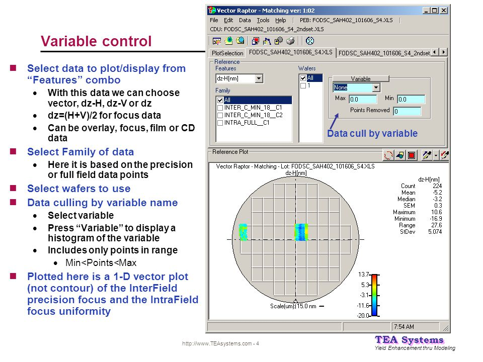 Yield Enhancement thru Modeling TEA Systems http://www.TEAsystems.com - 4 Variable control Data cull by variable Select data to plot/display from Features combo  With this data we can choose vector, dz-H, dz-V or dz  dz=(H+V)/2 for focus data  Can be overlay, focus, film or CD data Select Family of data  Here it is based on the precision or full field data points Select wafers to use Data culling by variable name  Select variable  Press Variable to display a histogram of the variable  Includes only points in range  Min<Points<Max Plotted here is a 1-D vector plot (not contour) of the InterField precision focus and the IntraField focus uniformity