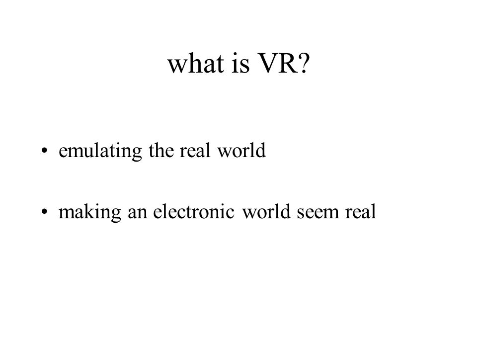 what is VR emulating the real world making an electronic world seem real