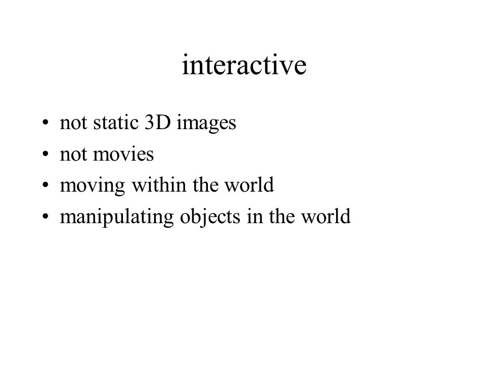 interactive not static 3D images not movies moving within the world manipulating objects in the world