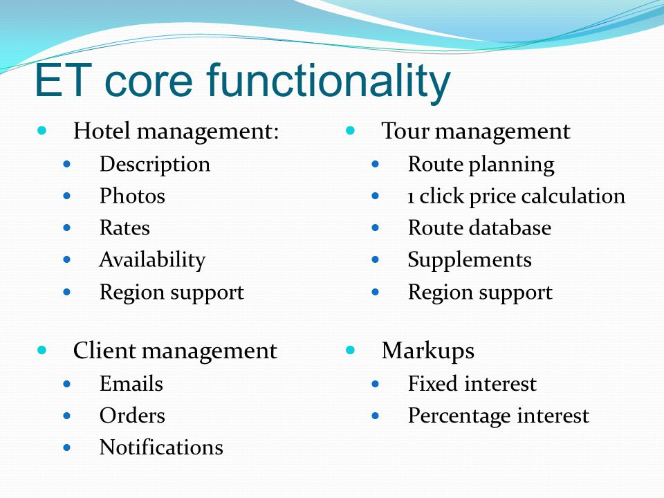 ET core functionality Hotel management: Description Photos Rates Availability Region support Tour management Route planning 1 click price calculation Route database Supplements Region support Client management Emails Orders Notifications Markups Fixed interest Percentage interest