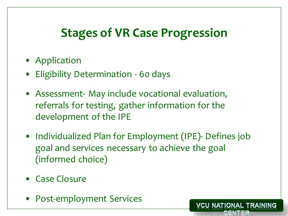 Stages of VR Case Progression Application Eligibility Determination - 60 days Assessment- May include vocational evaluation, referrals for testing, gather information for the development of the IPE Individualized Plan for Employment (IPE)- Defines job goal and services necessary to achieve the goal (informed choice) Case Closure Post-employment Services