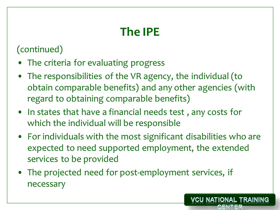The IPE (continued) The criteria for evaluating progress The responsibilities of the VR agency, the individual (to obtain comparable benefits) and any other agencies (with regard to obtaining comparable benefits) In states that have a financial needs test, any costs for which the individual will be responsible For individuals with the most significant disabilities who are expected to need supported employment, the extended services to be provided The projected need for post-employment services, if necessary