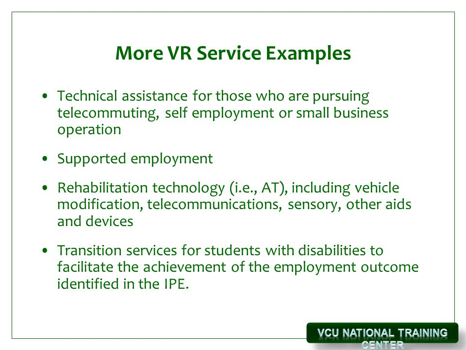 More VR Service Examples Technical assistance for those who are pursuing telecommuting, self employment or small business operation Supported employment Rehabilitation technology (i.e., AT), including vehicle modification, telecommunications, sensory, other aids and devices Transition services for students with disabilities to facilitate the achievement of the employment outcome identified in the IPE.