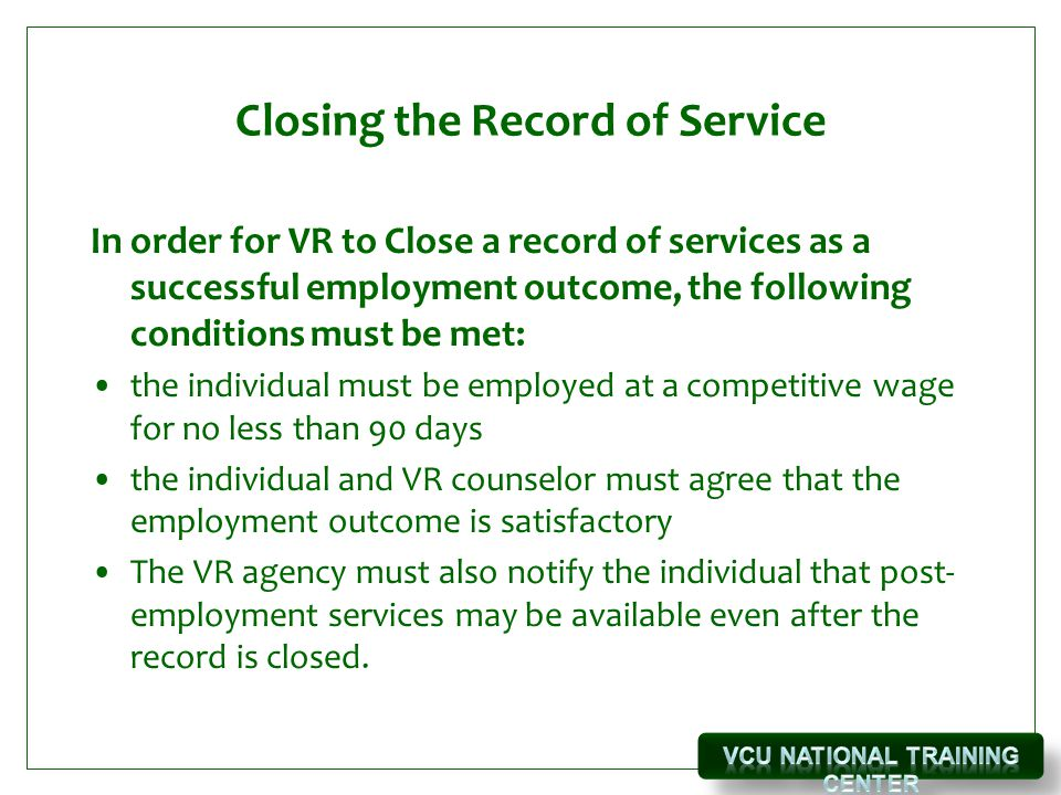 Closing the Record of Service In order for VR to Close a record of services as a successful employment outcome, the following conditions must be met: the individual must be employed at a competitive wage for no less than 90 days the individual and VR counselor must agree that the employment outcome is satisfactory The VR agency must also notify the individual that post- employment services may be available even after the record is closed.