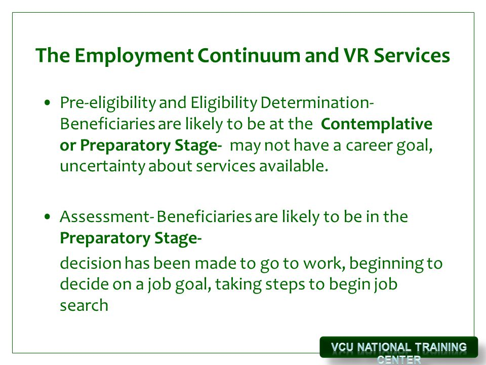 The Employment Continuum and VR Services Pre-eligibility and Eligibility Determination- Beneficiaries are likely to be at the Contemplative or Preparatory Stage- may not have a career goal, uncertainty about services available.