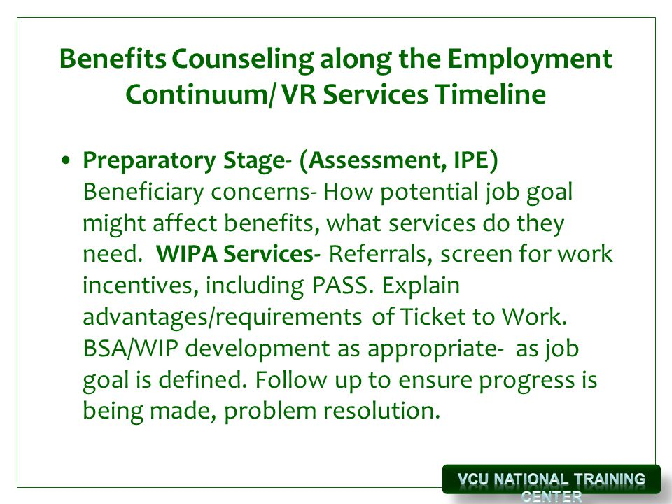 Benefits Counseling along the Employment Continuum/ VR Services Timeline Preparatory Stage- (Assessment, IPE) Beneficiary concerns- How potential job goal might affect benefits, what services do they need.