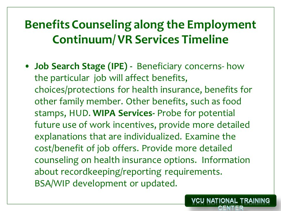 Benefits Counseling along the Employment Continuum/ VR Services Timeline Job Search Stage (IPE) - Beneficiary concerns- how the particular job will affect benefits, choices/protections for health insurance, benefits for other family member.