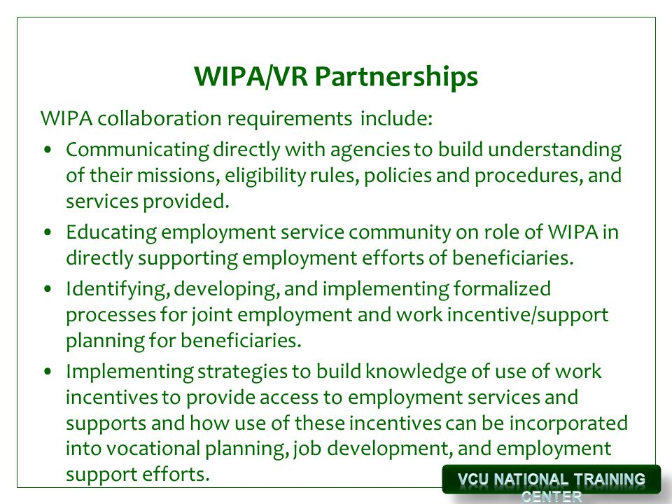 WIPA/VR Partnerships WIPA collaboration requirements include: Communicating directly with agencies to build understanding of their missions, eligibility rules, policies and procedures, and services provided.