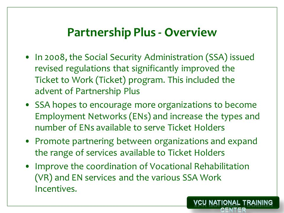 Partnership Plus - Overview In 2008, the Social Security Administration (SSA) issued revised regulations that significantly improved the Ticket to Work (Ticket) program.