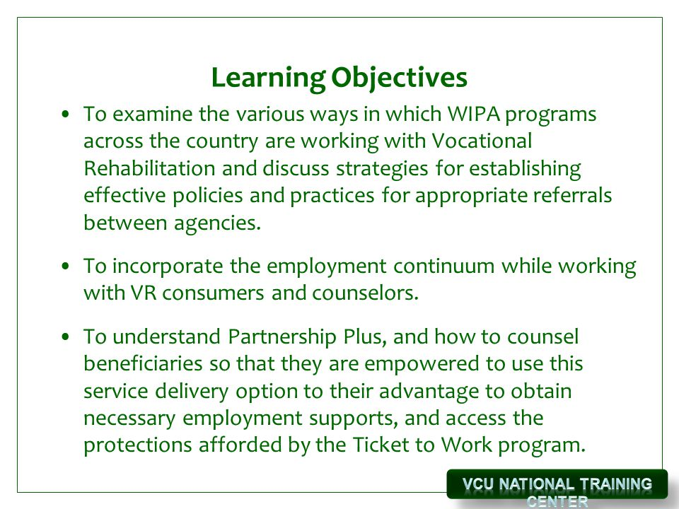 Learning Objectives To examine the various ways in which WIPA programs across the country are working with Vocational Rehabilitation and discuss strategies for establishing effective policies and practices for appropriate referrals between agencies.