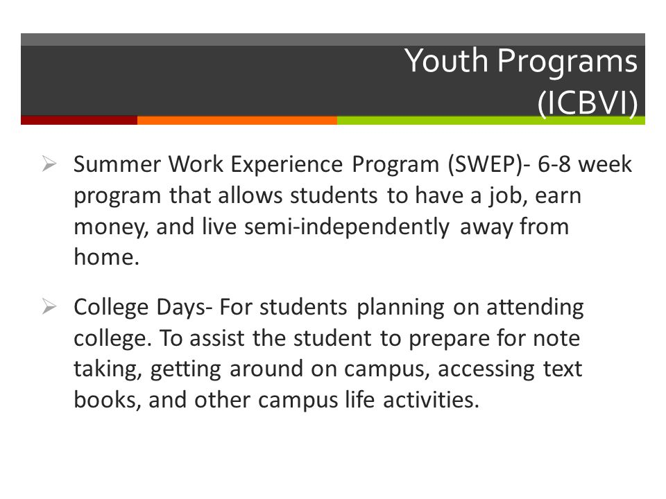 Youth Programs (ICBVI)  Summer Work Experience Program (SWEP)- 6-8 week program that allows students to have a job, earn money, and live semi-independently away from home.