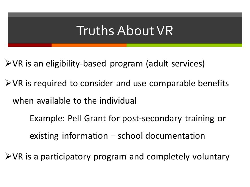 Truths About VR  VR is an eligibility-based program (adult services)  VR is required to consider and use comparable benefits when available to the individual Example: Pell Grant for post-secondary training or existing information – school documentation  VR is a participatory program and completely voluntary