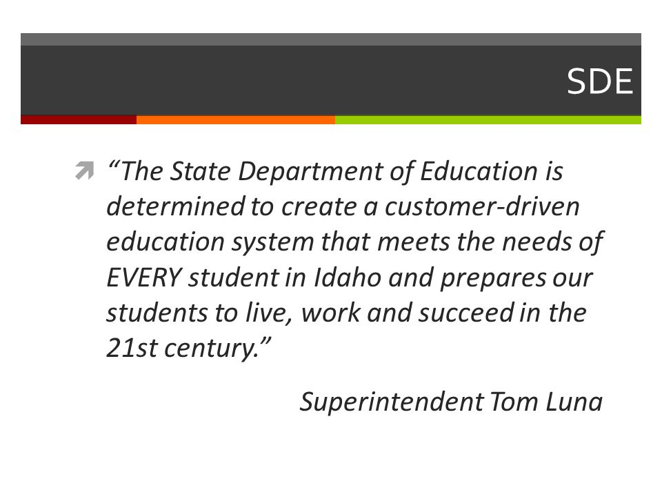 SDE  The State Department of Education is determined to create a customer-driven education system that meets the needs of EVERY student in Idaho and prepares our students to live, work and succeed in the 21st century. Superintendent Tom Luna