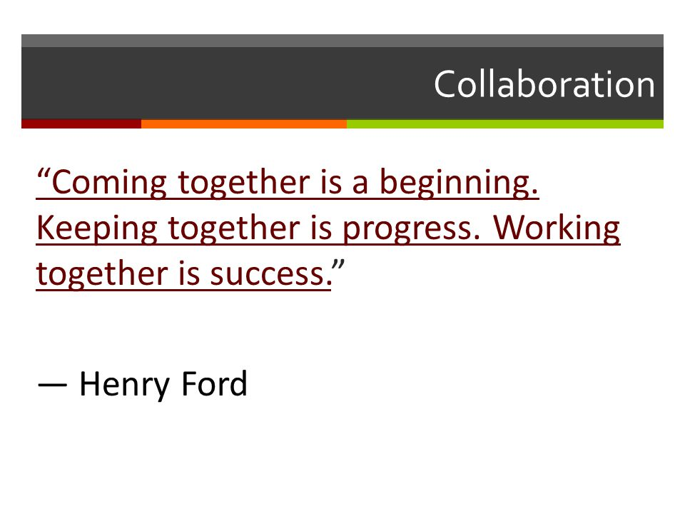 Collaboration Coming together is a beginning. Keeping together is progress.