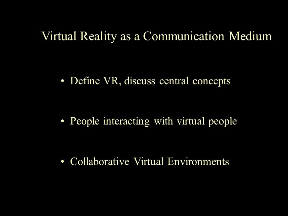 Virtual Reality as a Communication Medium Define VR, discuss central concepts People interacting with virtual people Collaborative Virtual Environments
