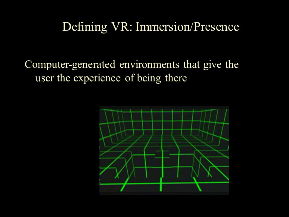Defining VR: Immersion/Presence Computer-generated environments that give the user the experience of being there