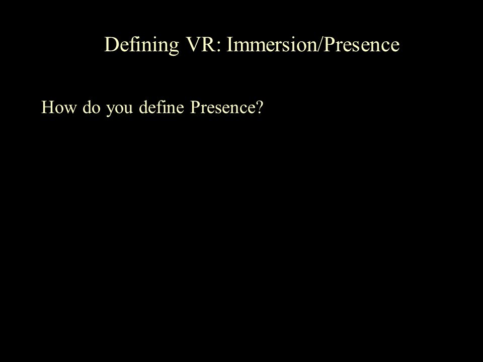 Defining VR: Immersion/Presence How do you define Presence