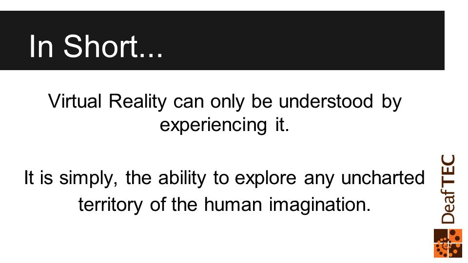 In Short... Virtual Reality can only be understood by experiencing it.