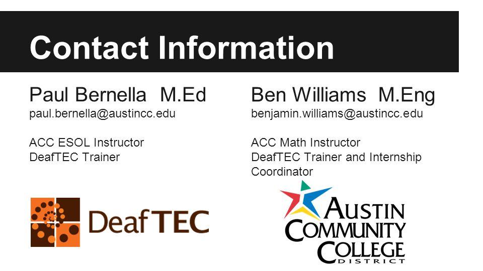 Contact Information Paul Bernella M.Ed paul.bernella@austincc.edu ACC ESOL Instructor DeafTEC Trainer Ben Williams M.Eng benjamin.williams@austincc.edu ACC Math Instructor DeafTEC Trainer and Internship Coordinator