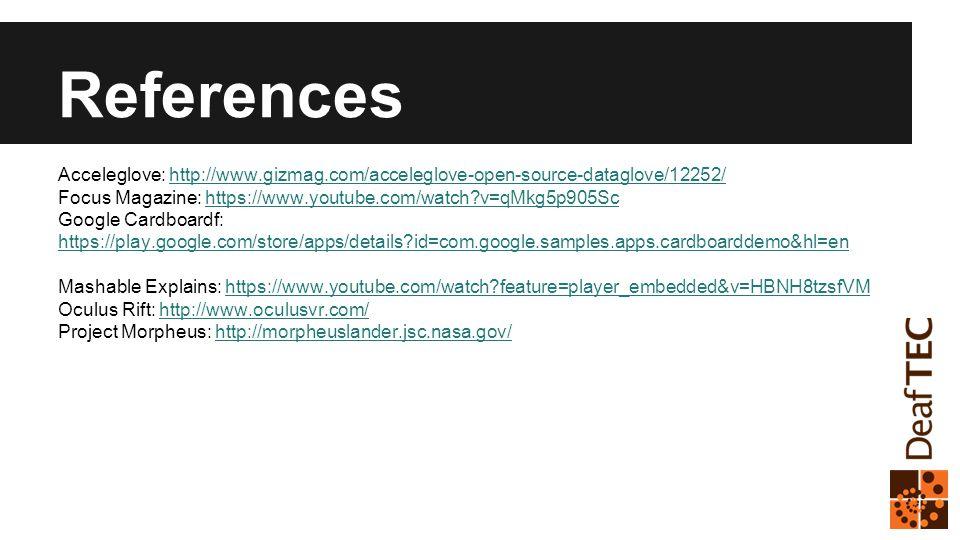 References Acceleglove: http://www.gizmag.com/acceleglove-open-source-dataglove/12252/http://www.gizmag.com/acceleglove-open-source-dataglove/12252/ Focus Magazine: https://www.youtube.com/watch v=qMkg5p905Schttps://www.youtube.com/watch v=qMkg5p905Sc Google Cardboardf: https://play.google.com/store/apps/details id=com.google.samples.apps.cardboarddemo&hl=en https://play.google.com/store/apps/details id=com.google.samples.apps.cardboarddemo&hl=en Mashable Explains: https://www.youtube.com/watch feature=player_embedded&v=HBNH8tzsfVMhttps://www.youtube.com/watch feature=player_embedded&v=HBNH8tzsfVM Oculus Rift: http://www.oculusvr.com/http://www.oculusvr.com/ Project Morpheus: http://morpheuslander.jsc.nasa.gov/http://morpheuslander.jsc.nasa.gov/