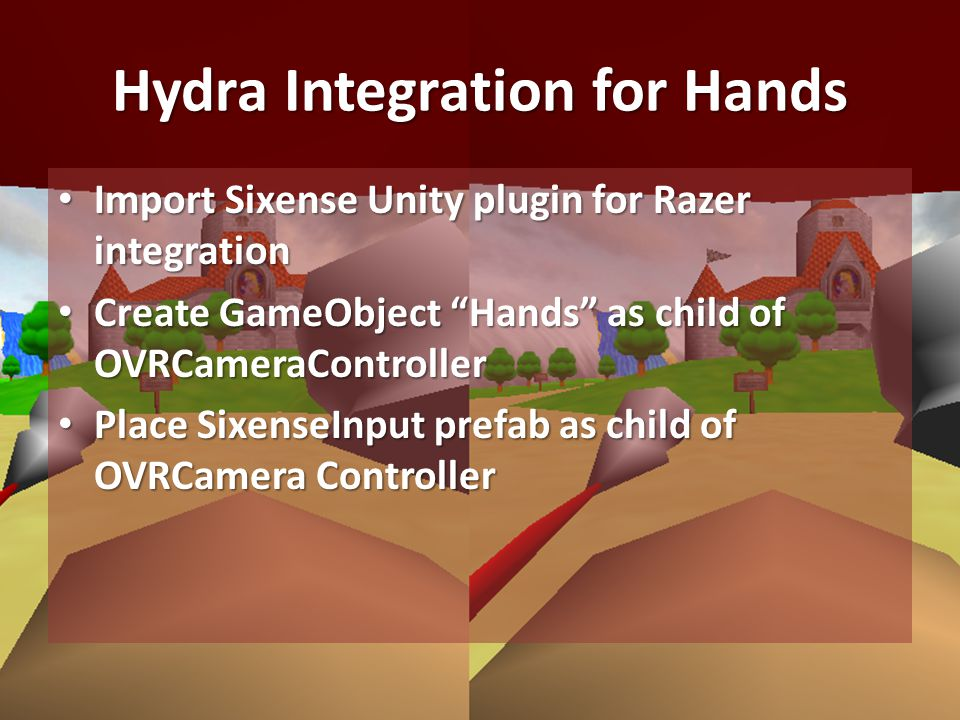 Hydra Integration for Hands Import Sixense Unity plugin for Razer integration Import Sixense Unity plugin for Razer integration Create GameObject Hands as child of OVRCameraController Create GameObject Hands as child of OVRCameraController Place SixenseInput prefab as child of OVRCamera Controller Place SixenseInput prefab as child of OVRCamera Controller
