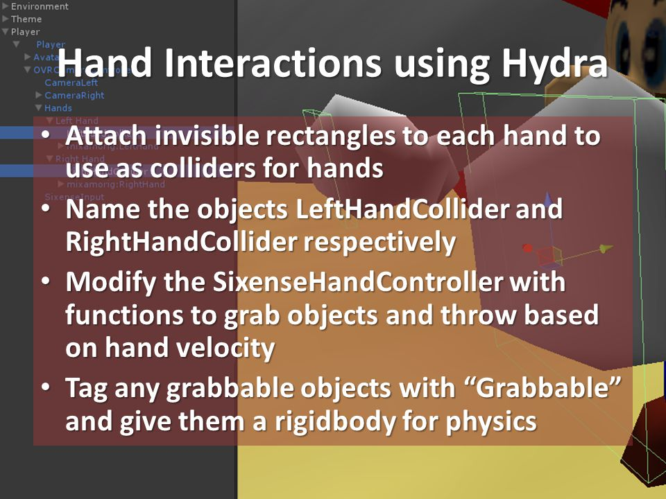 Hand Interactions using Hydra Attach invisible rectangles to each hand to use as colliders for hands Attach invisible rectangles to each hand to use as colliders for hands Name the objects LeftHandCollider and RightHandCollider respectively Name the objects LeftHandCollider and RightHandCollider respectively Modify the SixenseHandController with functions to grab objects and throw based on hand velocity Modify the SixenseHandController with functions to grab objects and throw based on hand velocity Tag any grabbable objects with Grabbable and give them a rigidbody for physics Tag any grabbable objects with Grabbable and give them a rigidbody for physics