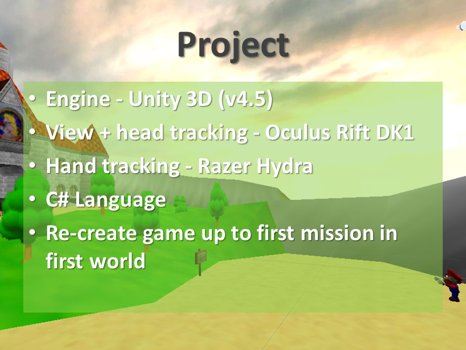 Project Engine - Unity 3D (v4.5) Engine - Unity 3D (v4.5) View + head tracking - Oculus Rift DK1 View + head tracking - Oculus Rift DK1 Hand tracking - Razer Hydra Hand tracking - Razer Hydra C# Language C# Language Re-create game up to first mission in first world Re-create game up to first mission in first world