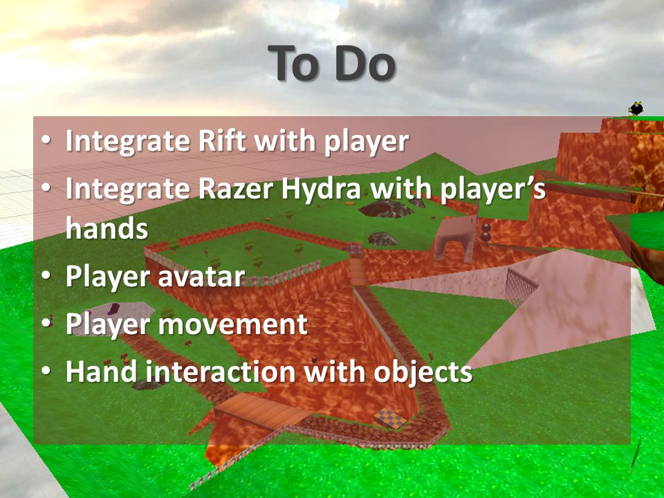 To Do Integrate Rift with player Integrate Rift with player Integrate Razer Hydra with player's hands Integrate Razer Hydra with player's hands Player avatar Player avatar Player movement Player movement Hand interaction with objects Hand interaction with objects