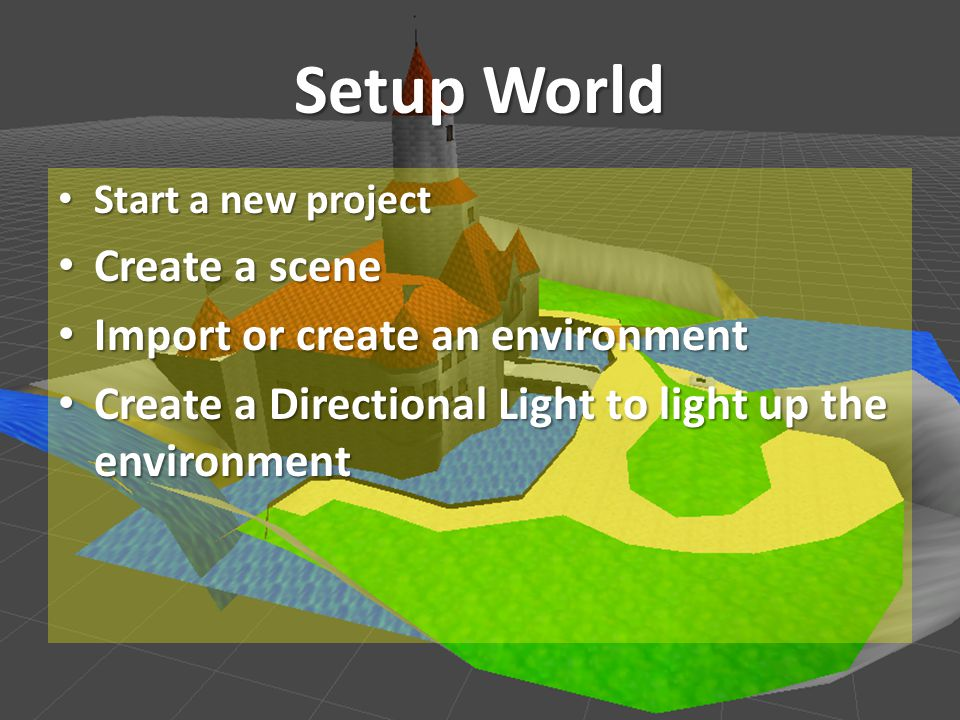 Setup World Start a new project Start a new project Create a scene Create a scene Import or create an environment Import or create an environment Create a Directional Light to light up the environment Create a Directional Light to light up the environment