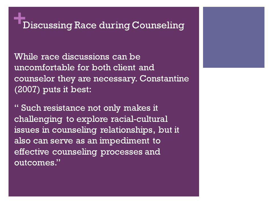 + Discussing Race during Counseling While race discussions can be uncomfortable for both client and counselor they are necessary. Constantine (2007) p