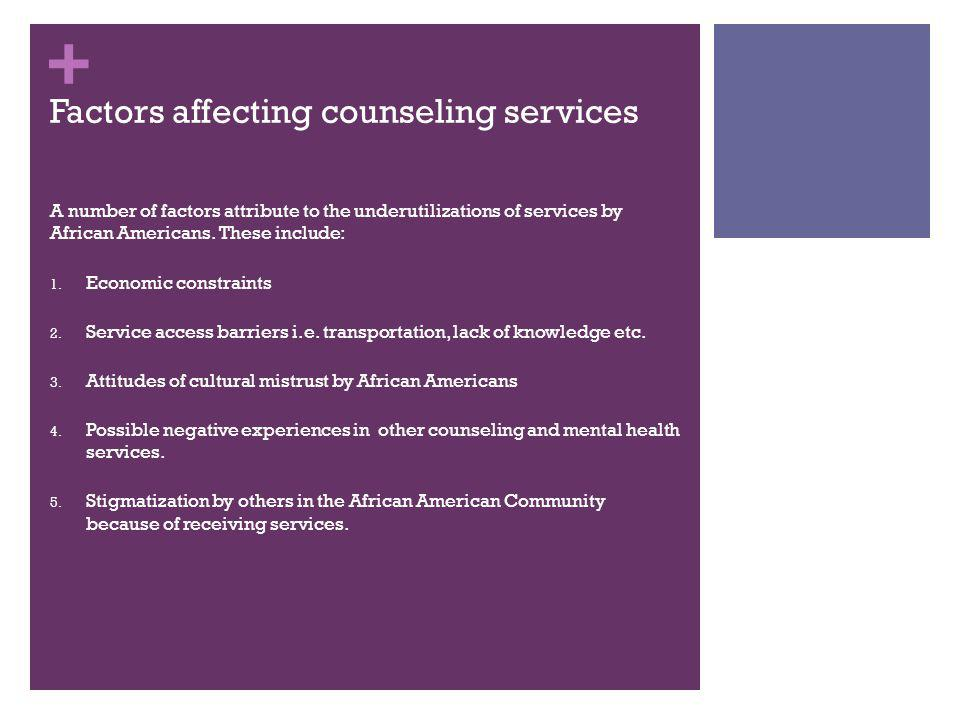 + Factors affecting counseling services A number of factors attribute to the underutilizations of services by African Americans. These include: 1. Eco