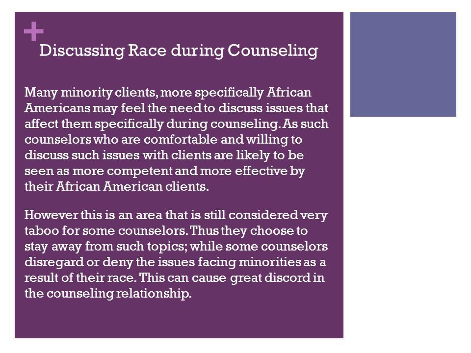 + Discussing Race during Counseling Many minority clients, more specifically African Americans may feel the need to discuss issues that affect them specifically during counseling.