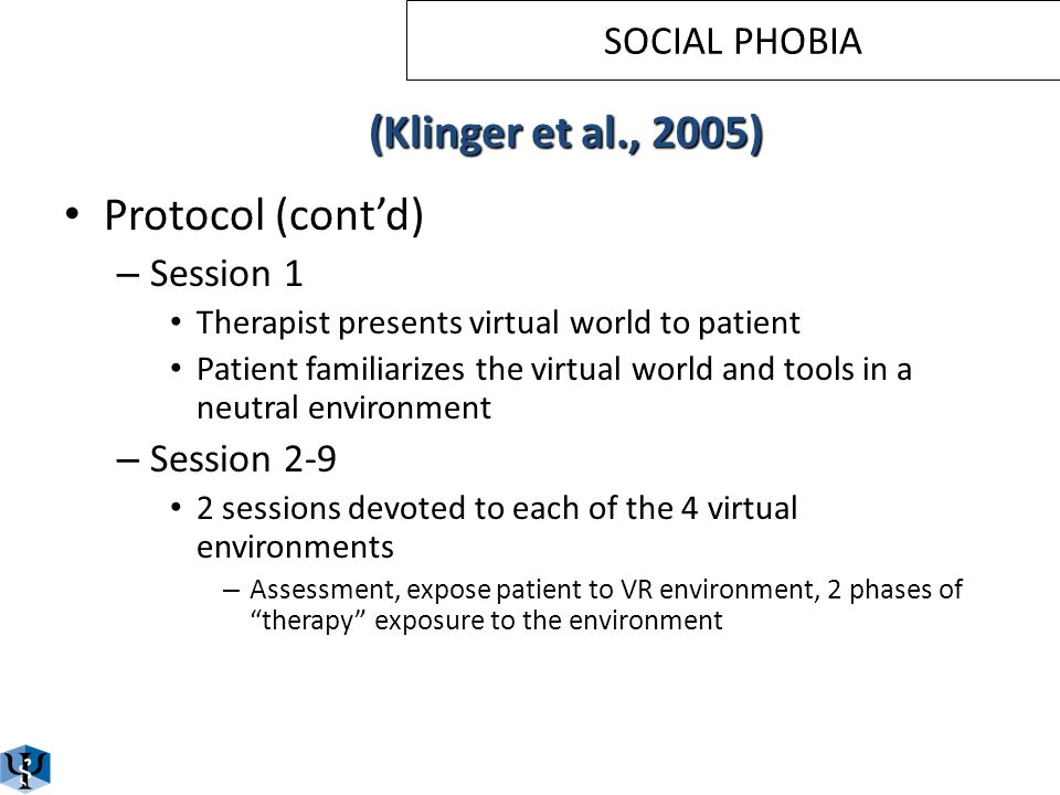 Protocol (cont'd) – Virtual environments included 4 situations that social phobic patients felt were the most threatening: Performance Intimacy Scrutiny Assertiveness SOCIAL PHOBIA (Klinger et al., 2005)