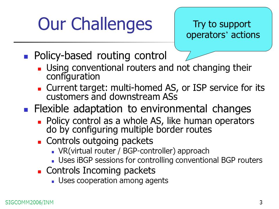 SIGCOMM2006/INM3 Our Challenges Policy-based routing control Using conventional routers and not changing their configuration Current target: multi-homed AS, or ISP service for its customers and downstream ASs Flexible adaptation to environmental changes Policy control as a whole AS, like human operators do by configuring multiple border routes Controls outgoing packets VR(virtual router / BGP-controller) approach Uses iBGP sessions for controlling conventional BGP routers Controls Incoming packets Uses cooperation among agents Try to support operators ' actions
