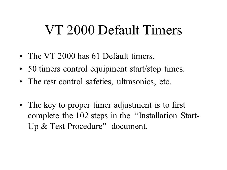 VT 2000 Default Timers The VT 2000 has 61 Default timers. 50 timers control equipment start/stop times. The rest control safeties, ultrasonics, etc. T