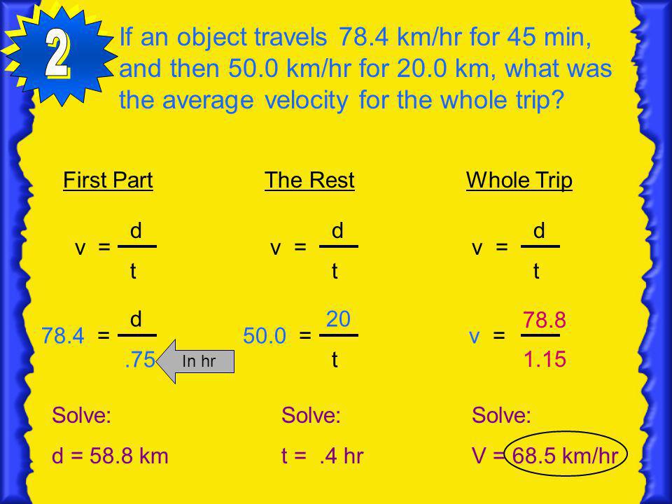 If an object travels 78.4 km/hr for 45 min, and then 50.0 km/hr for 20.0 km, what was the average velocity for the whole trip? First PartThe RestWhole