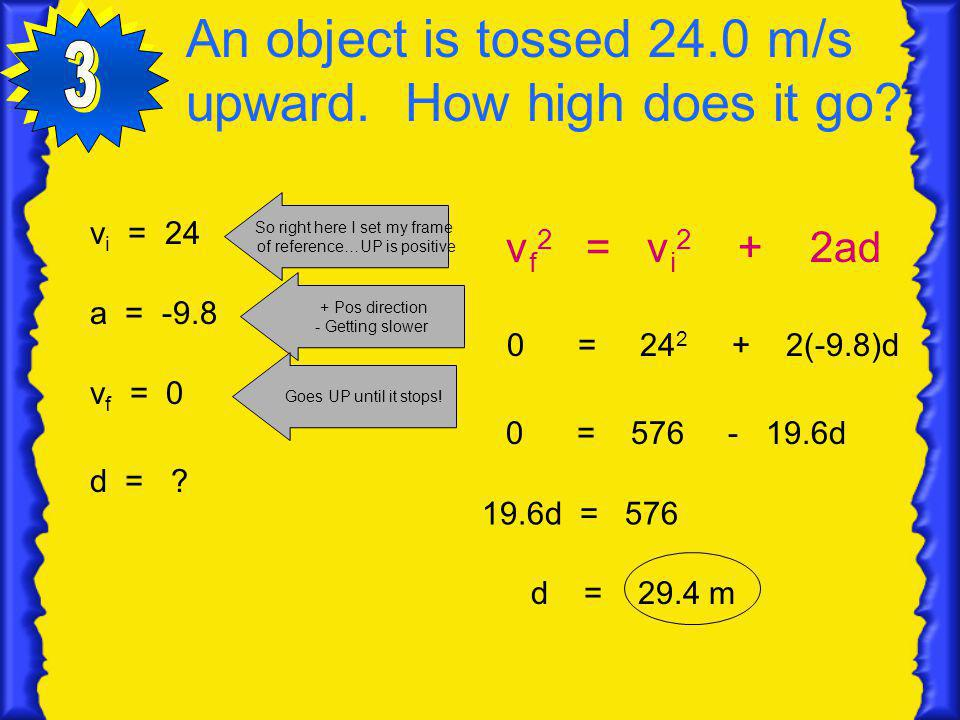 An object is tossed 24.0 m/s upward. How high does it go? v i = 24 So right here I set my frame of reference…UP is positive a = -9.8 + Pos direction -