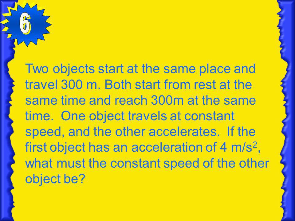 Two objects start at the same place and travel 300 m. Both start from rest at the same time and reach 300m at the same time. One object travels at con