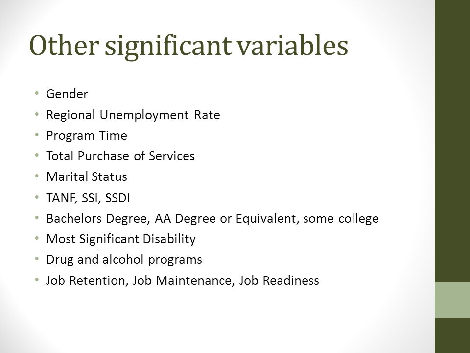 Other significant variables Gender Regional Unemployment Rate Program Time Total Purchase of Services Marital Status TANF, SSI, SSDI Bachelors Degree, AA Degree or Equivalent, some college Most Significant Disability Drug and alcohol programs Job Retention, Job Maintenance, Job Readiness
