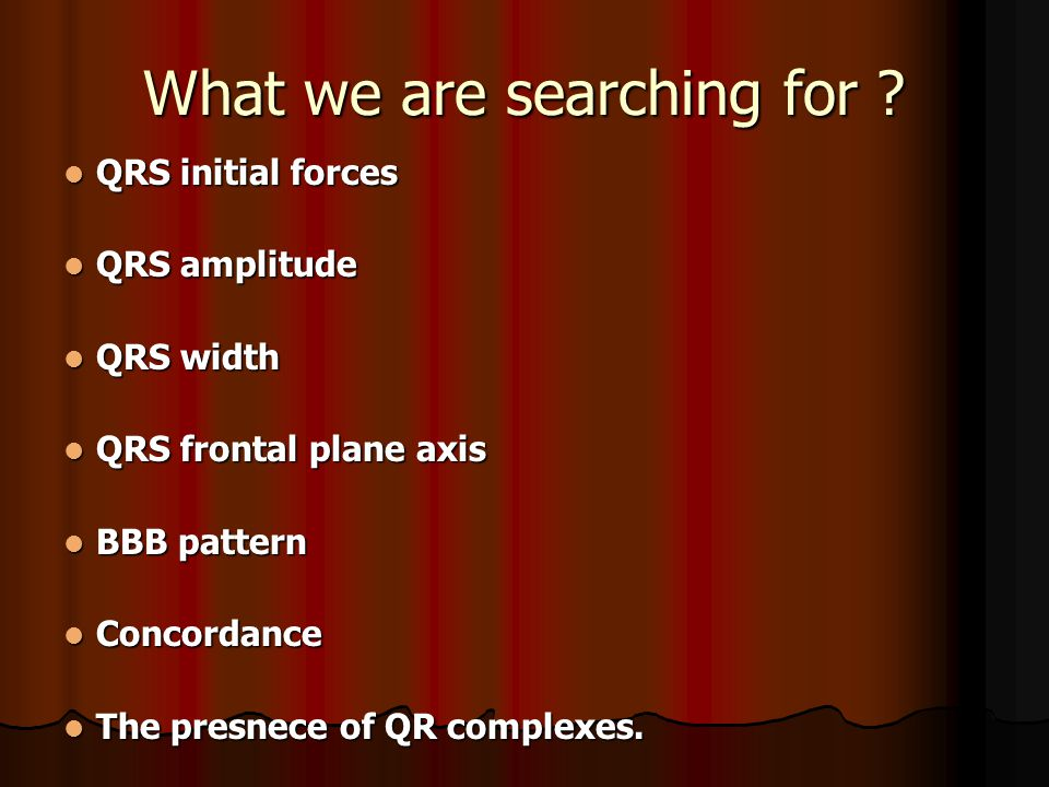 What we are searching for ? QRS initial forces QRS initial forces QRS amplitude QRS amplitude QRS width QRS width QRS frontal plane axis QRS frontal p