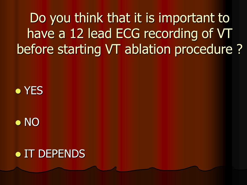 Do you think that it is important to have a 12 lead ECG recording of VT before starting VT ablation procedure ? YES YES NO NO IT DEPENDS IT DEPENDS