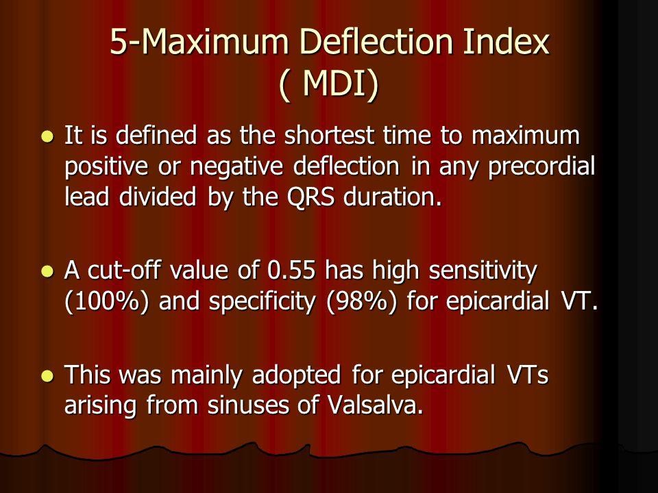 5-Maximum Deflection Index ( MDI) It is defined as the shortest time to maximum positive or negative deflection in any precordial lead divided by the