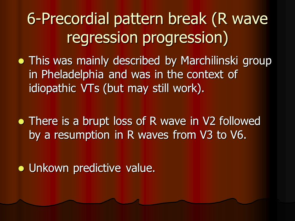 6-Precordial pattern break (R wave regression progression) This was mainly described by Marchilinski group in Pheladelphia and was in the context of i