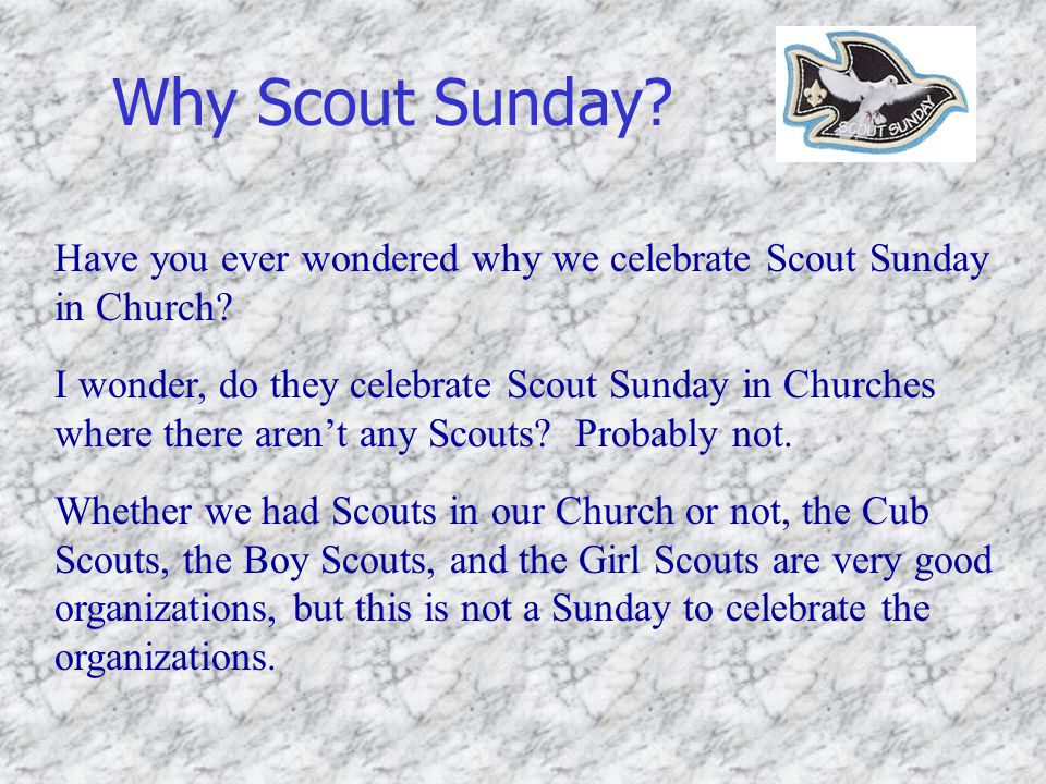 Why Scout Sunday? Have you ever wondered why we celebrate Scout Sunday in Church? I wonder, do they celebrate Scout Sunday in Churches where there are