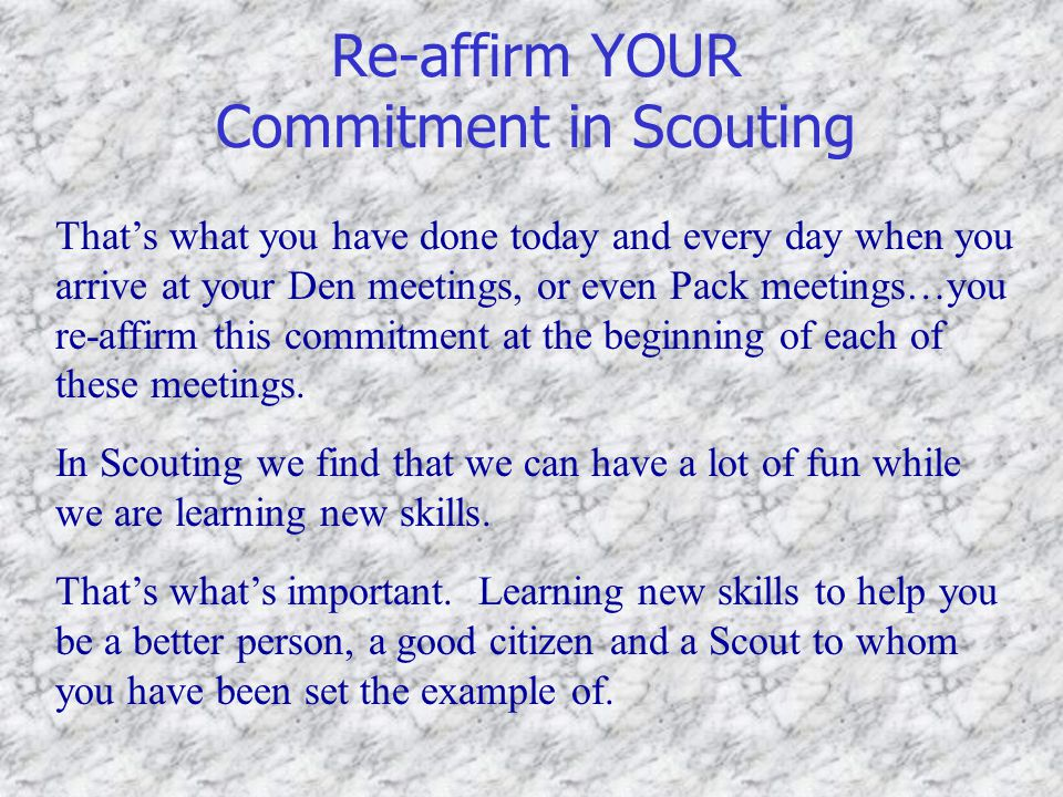 Re-affirm YOUR Commitment in Scouting That's what you have done today and every day when you arrive at your Den meetings, or even Pack meetings…you re-affirm this commitment at the beginning of each of these meetings.