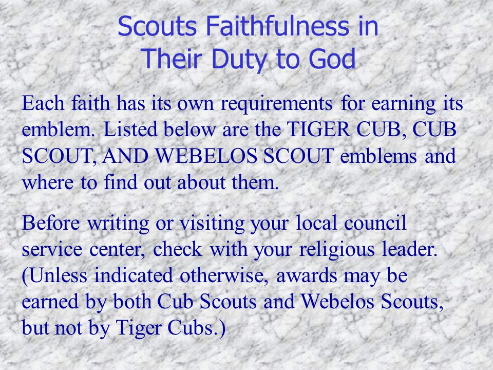 Scouts Faithfulness in Their Duty to God Each faith has its own requirements for earning its emblem. Listed below are the TIGER CUB, CUB SCOUT, AND WE