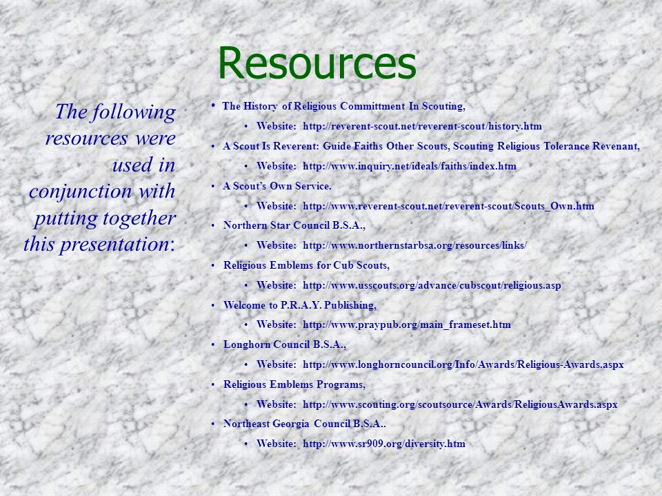 Resources The following resources were used in conjunction with putting together this presentation: The History of Religious Committment In Scouting, Website: http://reverent-scout.net/reverent-scout/history.htm A Scout Is Reverent: Guide Faiths Other Scouts, Scouting Religious Tolerance Revenant, Website: http://www.inquiry.net/ideals/faiths/index.htm A Scout's Own Service.