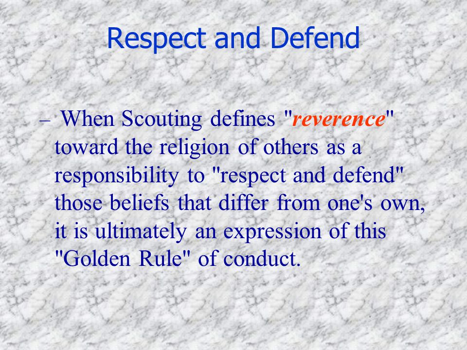 Respect and Defend – When Scouting defines reverence toward the religion of others as a responsibility to respect and defend those beliefs that differ from one s own, it is ultimately an expression of this Golden Rule of conduct.