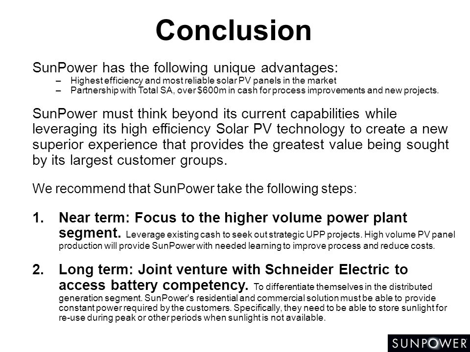 Conclusion SunPower has the following unique advantages: –Highest efficiency and most reliable solar PV panels in the market –Partnership with Total S